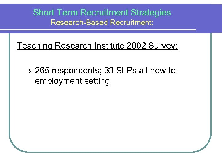 Short Term Recruitment Strategies Research-Based Recruitment: Teaching Research Institute 2002 Survey: Ø 265 respondents;