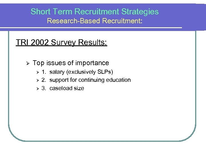 Short Term Recruitment Strategies Research-Based Recruitment: TRI 2002 Survey Results: Ø Top issues of