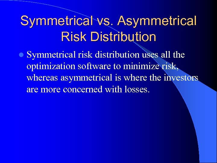 Symmetrical vs. Asymmetrical Risk Distribution l Symmetrical risk distribution uses all the optimization software