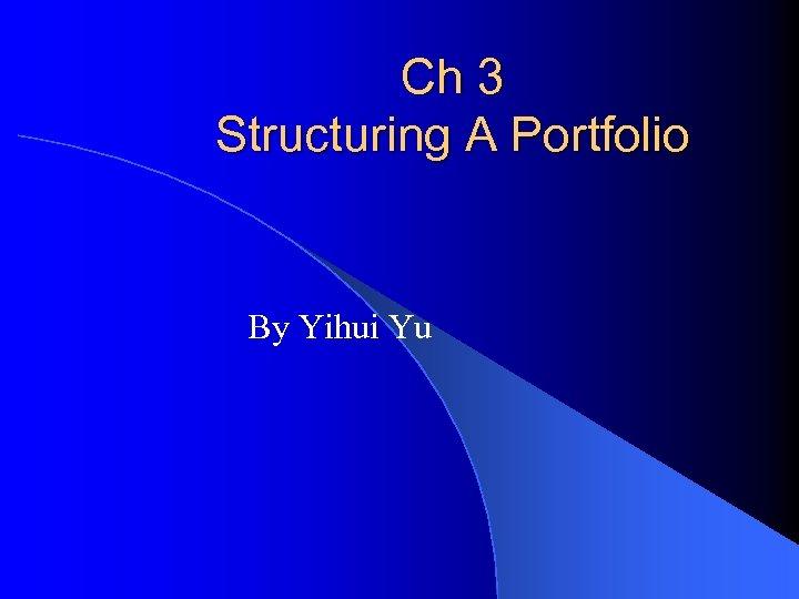 Ch 3 Structuring A Portfolio By Yihui Yu