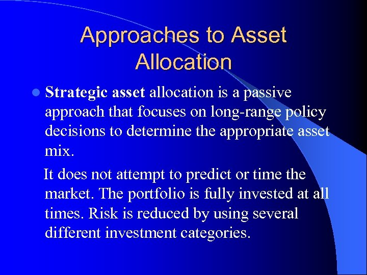 Approaches to Asset Allocation l Strategic asset allocation is a passive approach that focuses