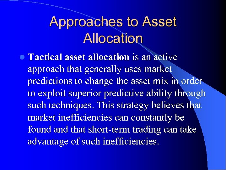 Approaches to Asset Allocation l Tactical asset allocation is an active approach that generally