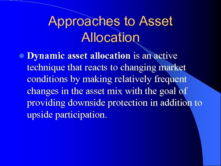 Approaches to Asset Allocation l Dynamic asset allocation is an active technique that reacts