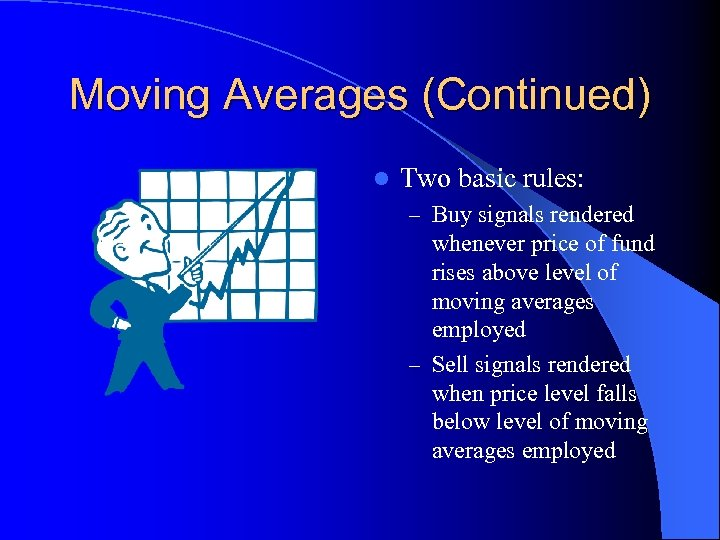 Moving Averages (Continued) l Two basic rules: – Buy signals rendered whenever price of