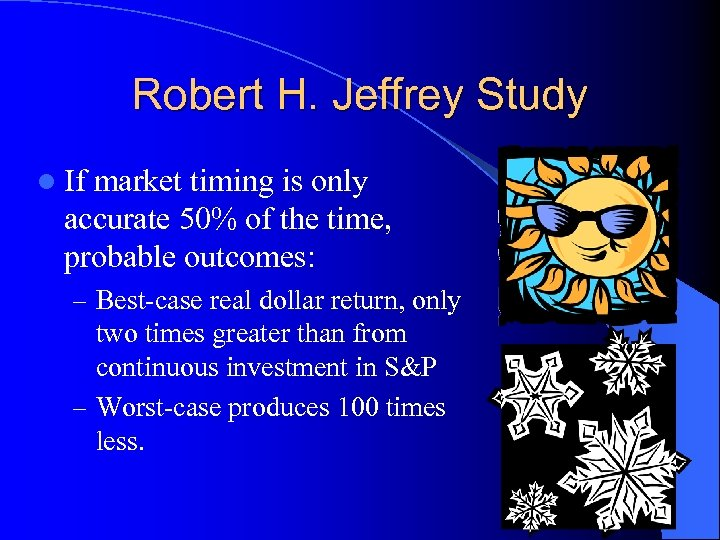 Robert H. Jeffrey Study l If market timing is only accurate 50% of the