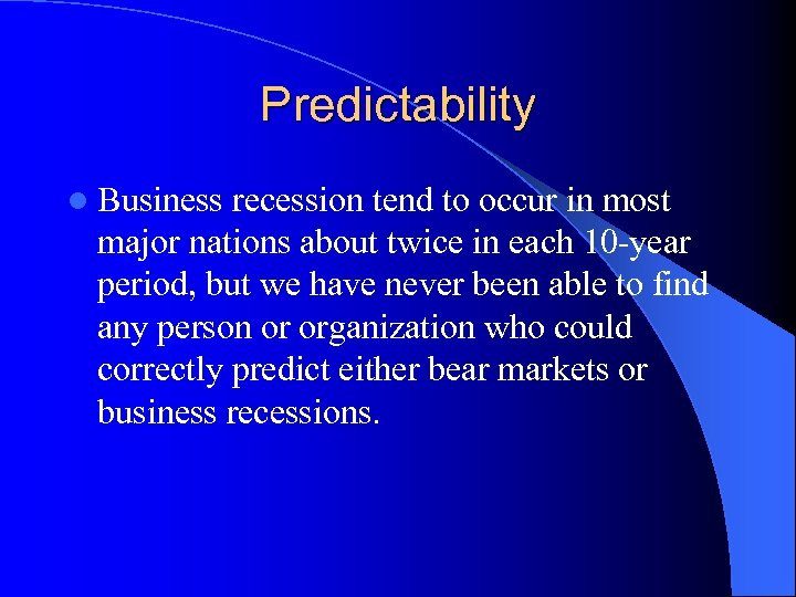 Predictability l Business recession tend to occur in most major nations about twice in