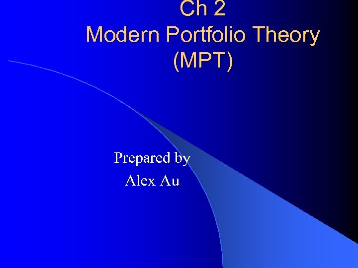 Ch 2 Modern Portfolio Theory (MPT) Prepared by Alex Au