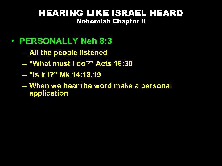 HEARING LIKE ISRAEL HEARD Nehemiah Chapter 8 • PERSONALLY Neh 8: 3 – –