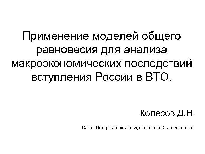 Применение моделей общего равновесия для анализа макроэкономических последствий вступления России в ВТО. Колесов Д.
