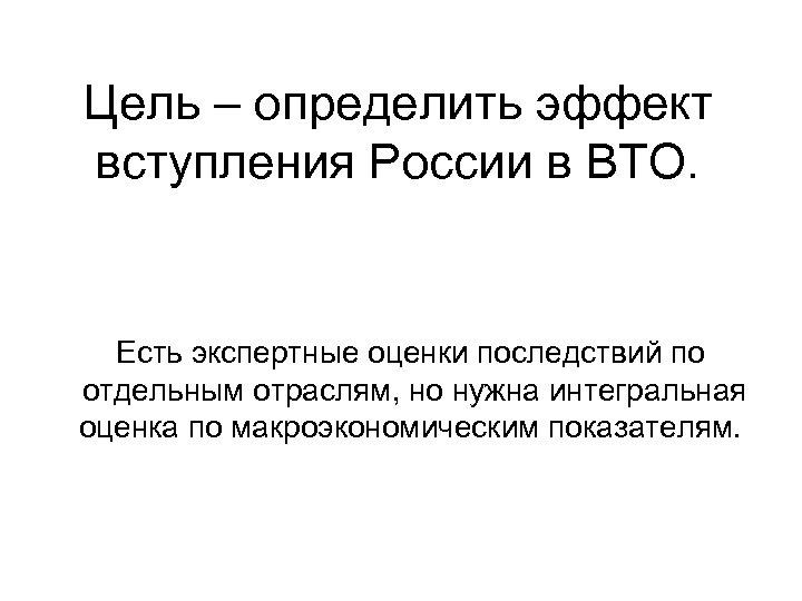 Цель – определить эффект вступления России в ВТО. Есть экспертные оценки последствий по отдельным