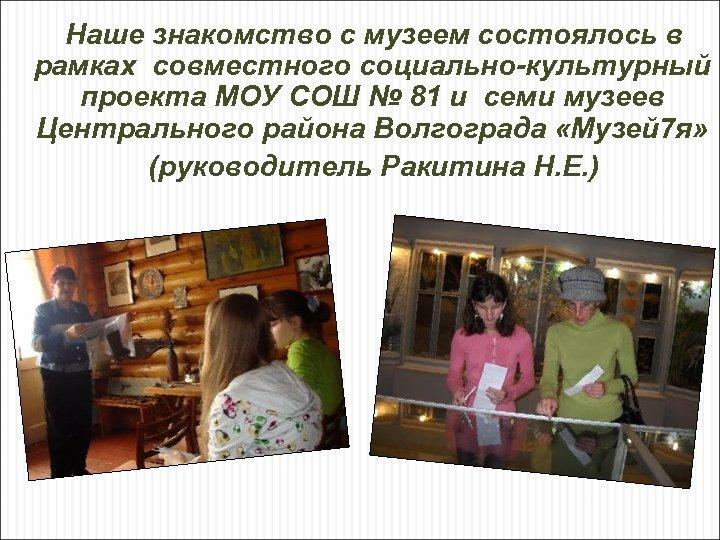 Наше знакомство с музеем состоялось в рамках совместного социально-культурный проекта МОУ СОШ № 81