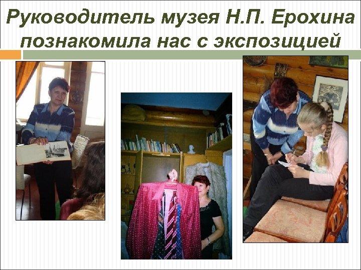 Руководитель музея Н. П. Ерохина познакомила нас с экспозицией
