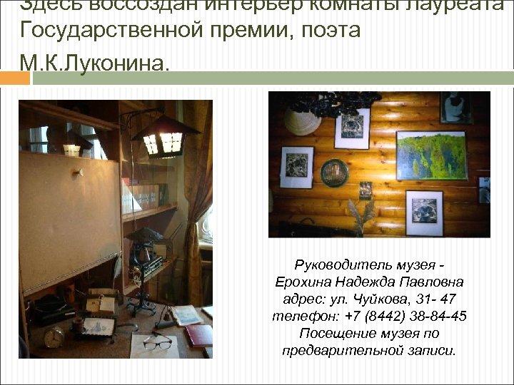 Здесь воссоздан интерьер комнаты лауреата Государственной премии, поэта М. К. Луконина. Руководитель музея Ерохина