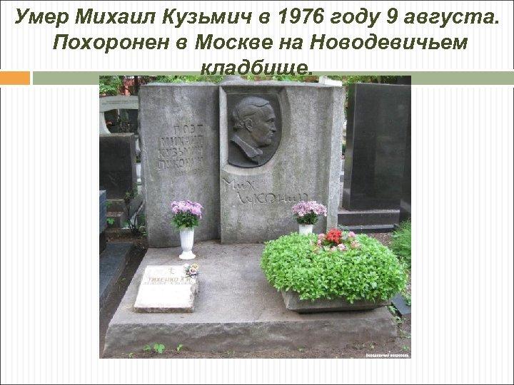 Умер Михаил Кузьмич в 1976 году 9 августа. Похоронен в Москве на Новодевичьем кладбище.
