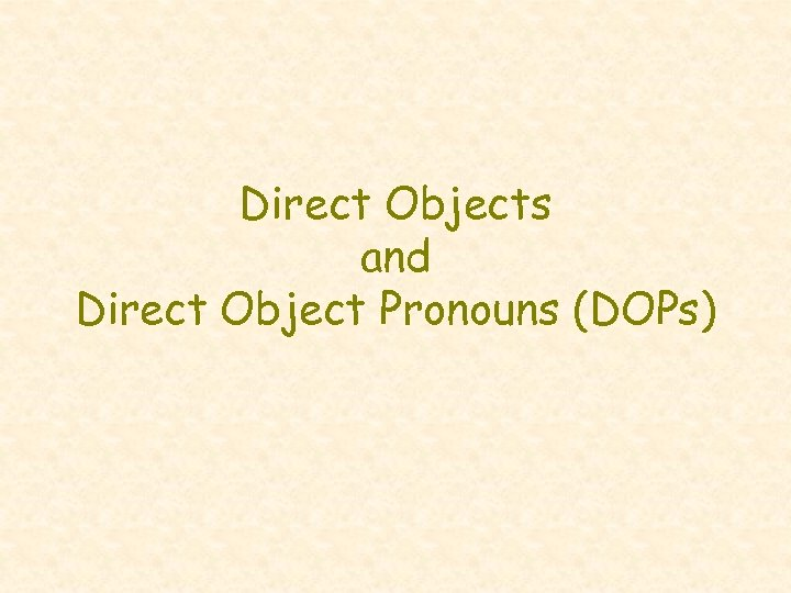 Direct Objects and Direct Object Pronouns (DOPs)