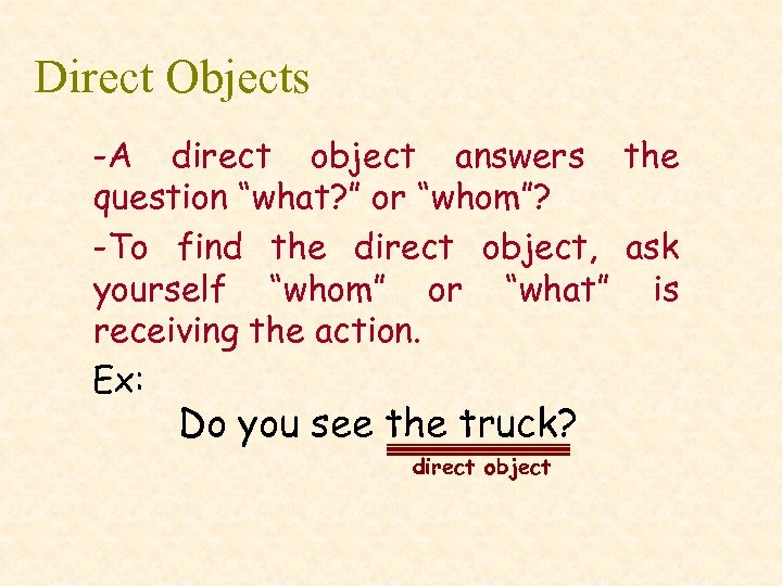 "Direct Objects -A direct object answers the question ""what? "" or ""whom""? -To find"