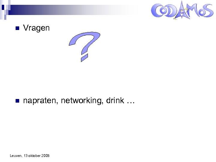 n Vragen n napraten, networking, drink … Leuven, 13 oktober 2005