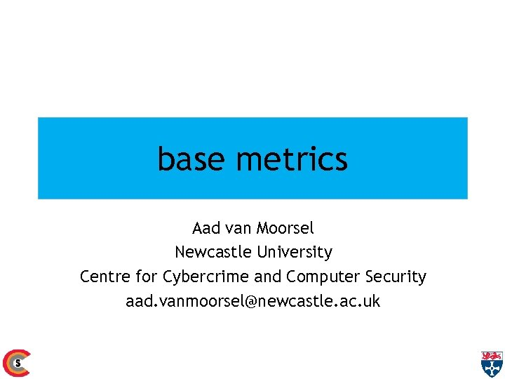 base metrics Aad van Moorsel Newcastle University Centre for Cybercrime and Computer Security aad.