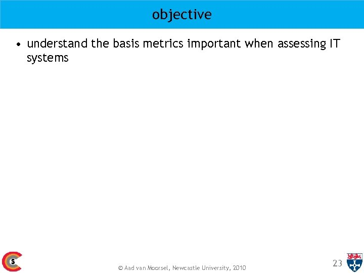 objective • understand the basis metrics important when assessing IT systems © Aad van