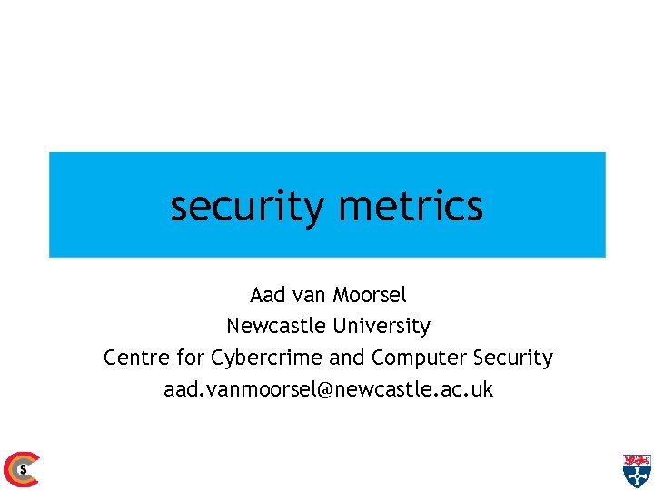 security metrics Aad van Moorsel Newcastle University Centre for Cybercrime and Computer Security aad.