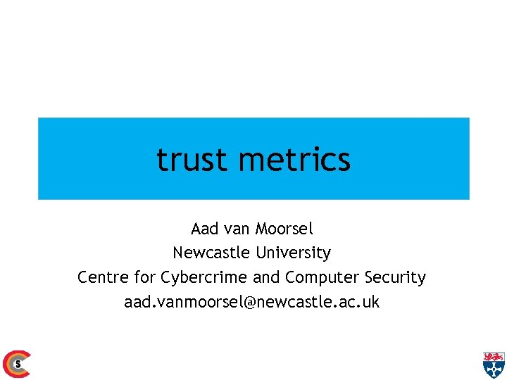 trust metrics Aad van Moorsel Newcastle University Centre for Cybercrime and Computer Security aad.