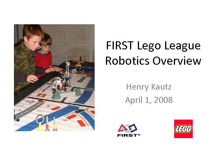 FIRST Lego League Robotics Overview Henry Kautz April 1, 2008