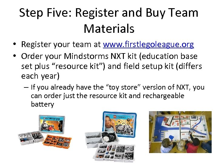 Step Five: Register and Buy Team Materials • Register your team at www. firstlegoleague.