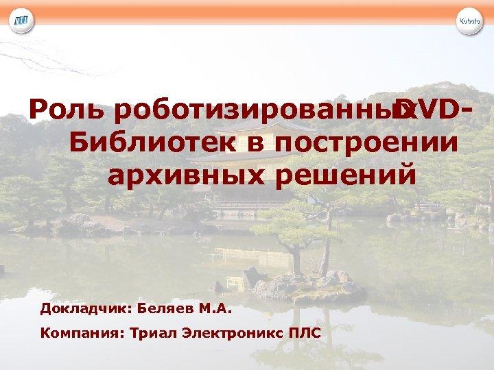 Роль роботизированных DVDБиблиотек в построении архивных решений Докладчик: Беляев М. А. Компания: Триал Электроникс