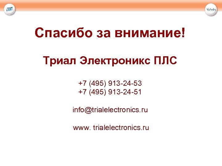 Спасибо за внимание! Триал Электроникс ПЛС +7 (495) 913 -24 -53 +7 (495) 913