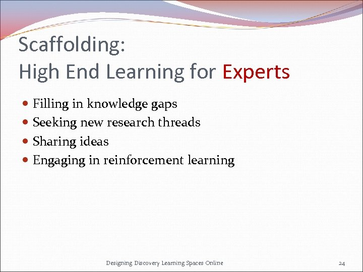 Scaffolding: High End Learning for Experts Filling in knowledge gaps Seeking new research threads
