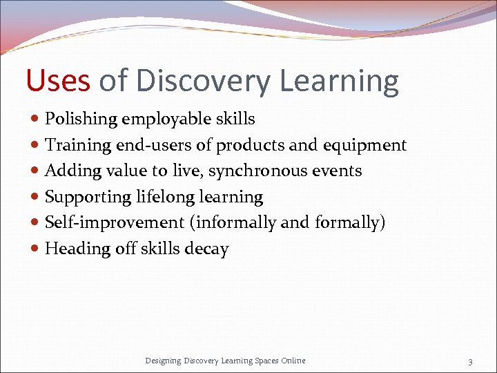 Uses of Discovery Learning Polishing employable skills Training end-users of products and equipment Adding