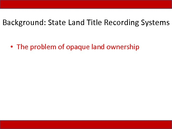 Background: State Land Title Recording Systems • The problem of opaque land ownership