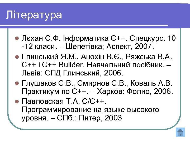 Література Лєхан С. Ф. Інформатика С++. Спецкурс. 10 -12 класи. – Шепетівка; Аспект, 2007.