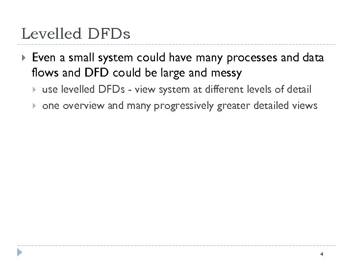 Levelled DFDs Even a small system could have many processes and data flows and