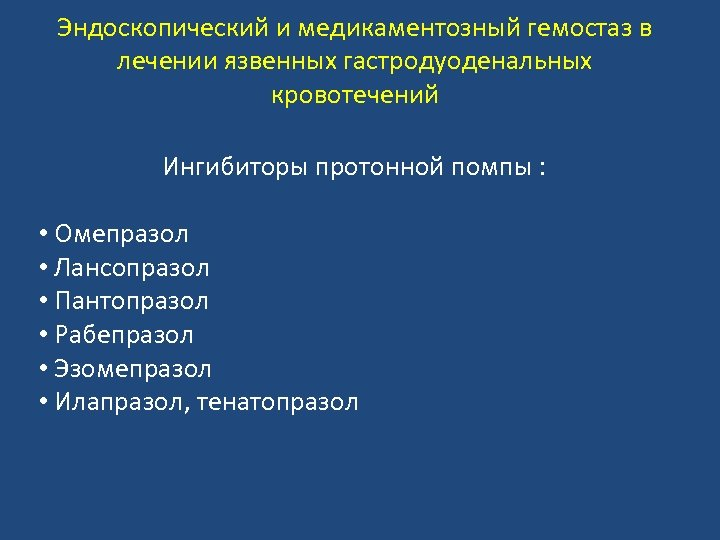 Эндоскопический и медикаментозный гемостаз в лечении язвенных гастродуоденальных кровотечений Ингибиторы протонной помпы : •