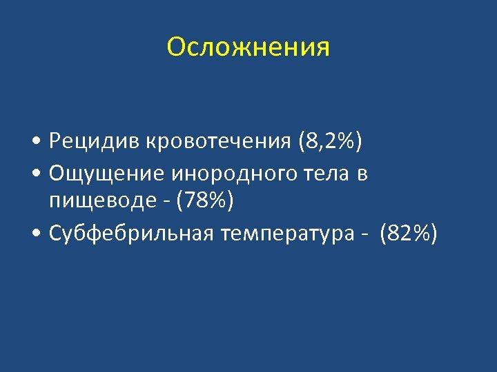 Осложнения • Рецидив кровотечения (8, 2%) • Ощущение инородного тела в пищеводе - (78%)