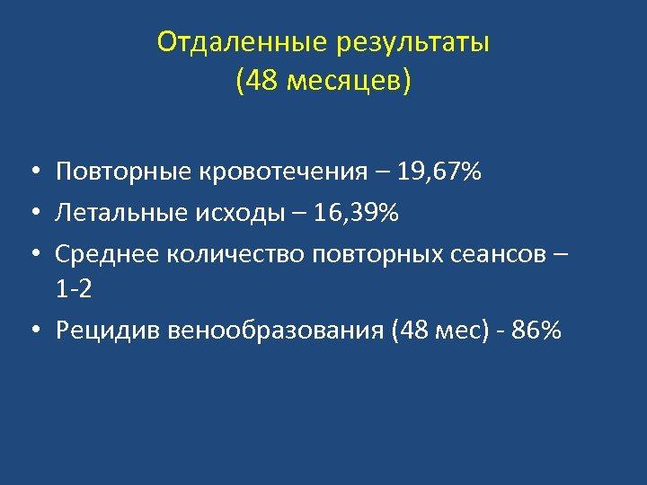Отдаленные результаты (48 месяцев) • Повторные кровотечения – 19, 67% • Летальные исходы –