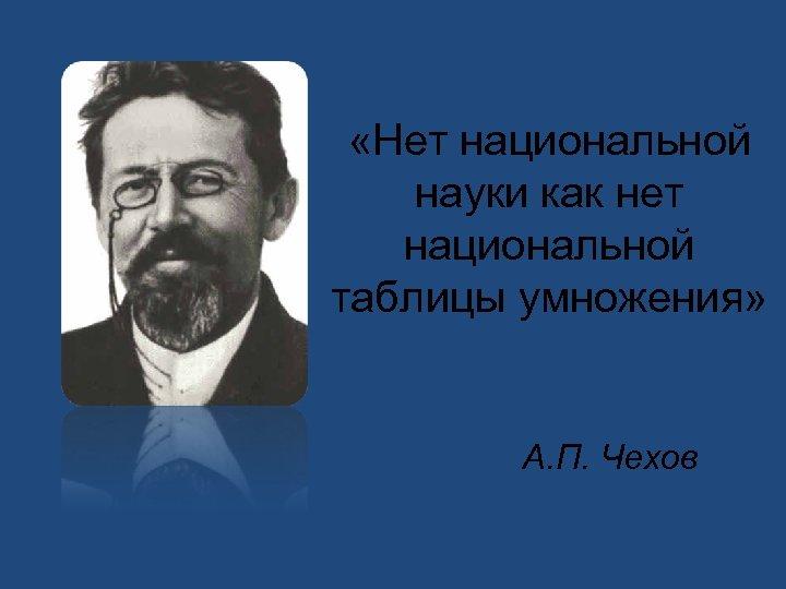 «Нет национальной науки как нет национальной таблицы умножения» А. П. Чехов