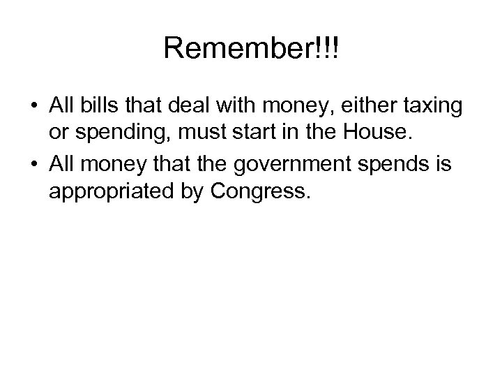 Remember!!! • All bills that deal with money, either taxing or spending, must start