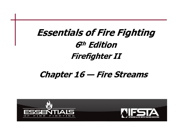 Essentials of Fire Fighting 6 th Edition Firefighter II Chapter 16 — Fire Streams