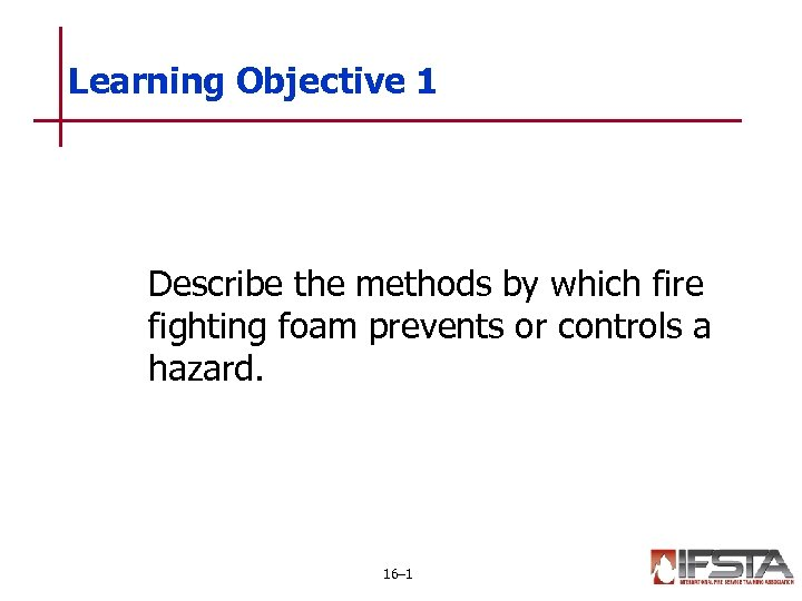 Learning Objective 1 Describe the methods by which fire fighting foam prevents or controls