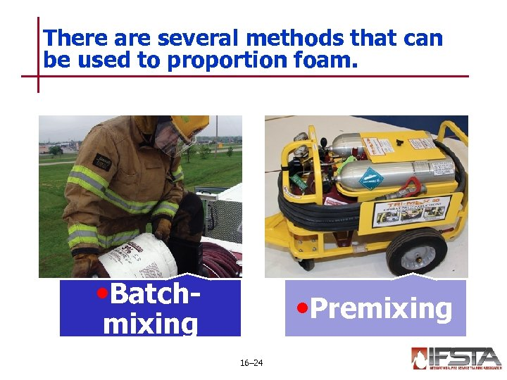 There are several methods that can be used to proportion foam. • Batch- •