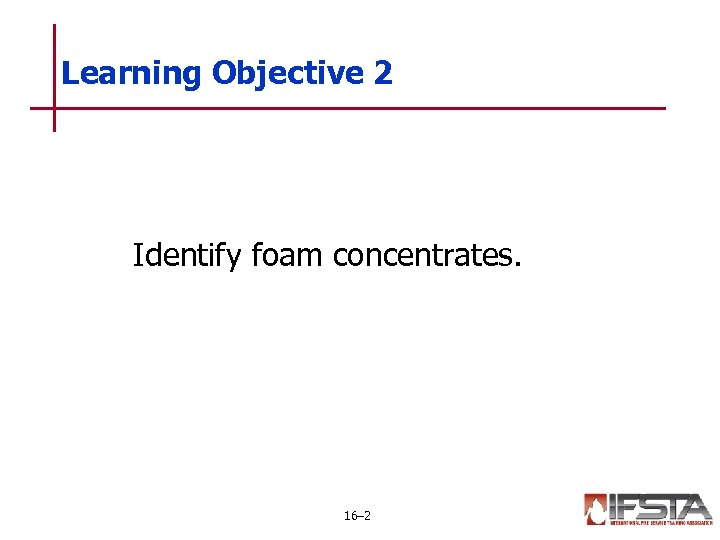 Learning Objective 2 Identify foam concentrates. 16– 2