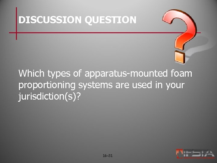 DISCUSSION QUESTION Which types of apparatus-mounted foam proportioning systems are used in your jurisdiction(s)?