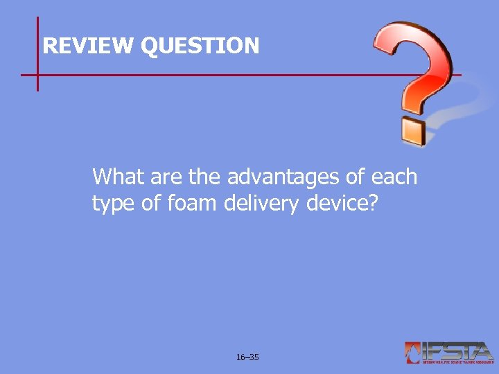 REVIEW QUESTION What are the advantages of each type of foam delivery device? 16–