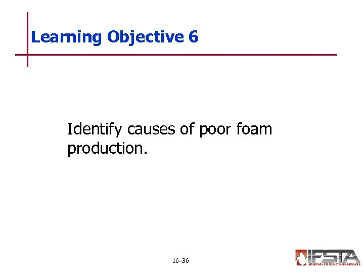 Learning Objective 6 Identify causes of poor foam production. 16– 36