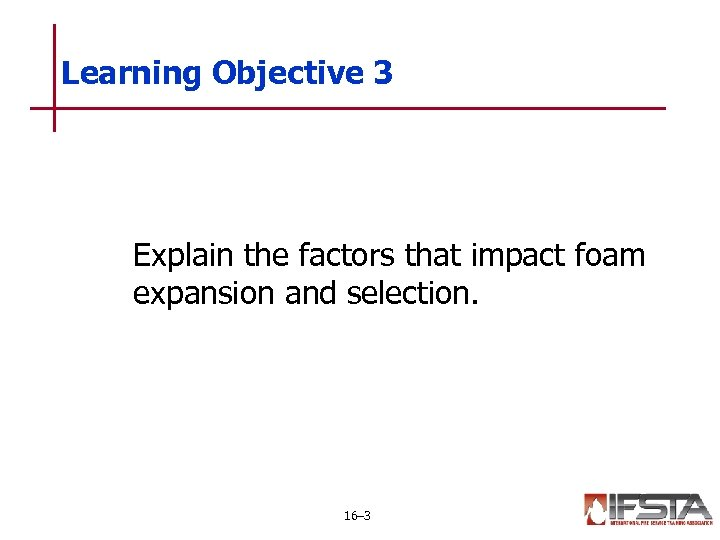 Learning Objective 3 Explain the factors that impact foam expansion and selection. 16– 3