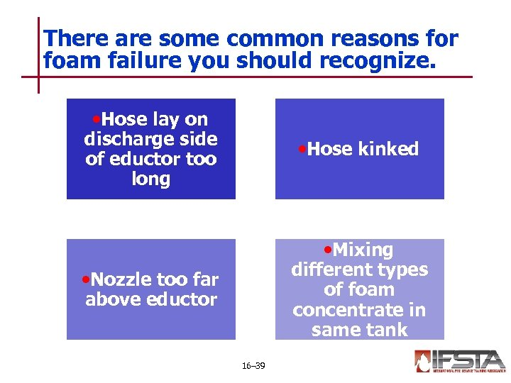 There are some common reasons for foam failure you should recognize. • Hose lay