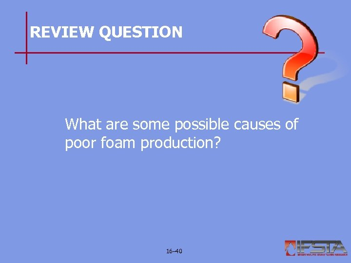 REVIEW QUESTION What are some possible causes of poor foam production? 16– 40
