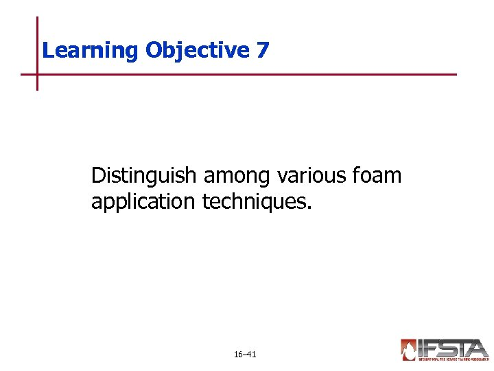 Learning Objective 7 Distinguish among various foam application techniques. 16– 41